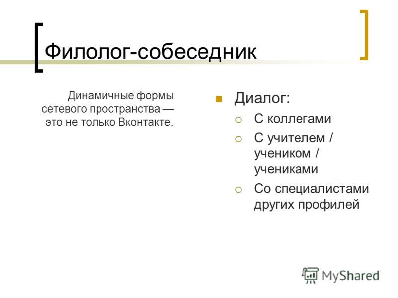 Филолог-собеседник Динамичные формы сетевого пространства это не только Вконтакте. Диалог: С коллегами С учителем / учеником / учениками Со специалистами других профилей