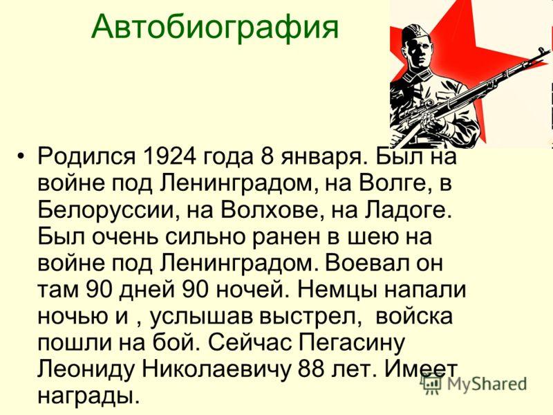 Автобиография Родился 1924 года 8 января. Был на войне под Ленинградом, на Волге, в Белоруссии, на Волхове, на Ладоге. Был очень сильно ранен в шею на войне под Ленинградом. Воевал он там 90 дней 90 ночей. Немцы напали ночью и, услышав выстрел, войск