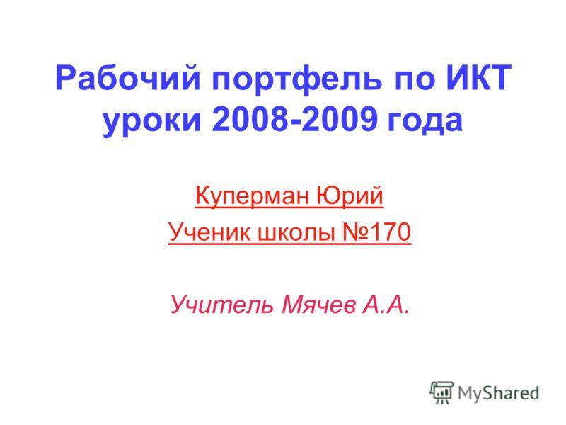 Рабочий портфель по ИКТ уроки 2008-2009 года Куперман Юрий Ученик школы 170 Учитель Мячев А.А.