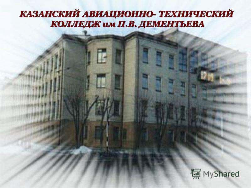 КАЗАНСКИЙ АВИАЦИОННО- ТЕХНИЧЕСКИЙ КОЛЛЕДЖ им П.В. ДЕМЕНТЬЕВА