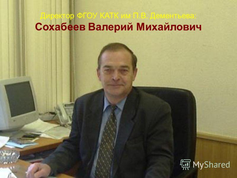 Директор ФГОУ КАТК им П.В. Дементьева: Сохабеев Валерий Михайлович