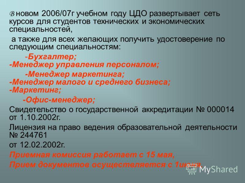 В новом 2006/07г учебном году ЦДО развертывает сеть курсов для студентов технических и экономических специальностей, а также для всех желающих получить удостоверение по следующим специальностям: -Бухгалтер; -Менеджер управления персоналом; -Менеджер
