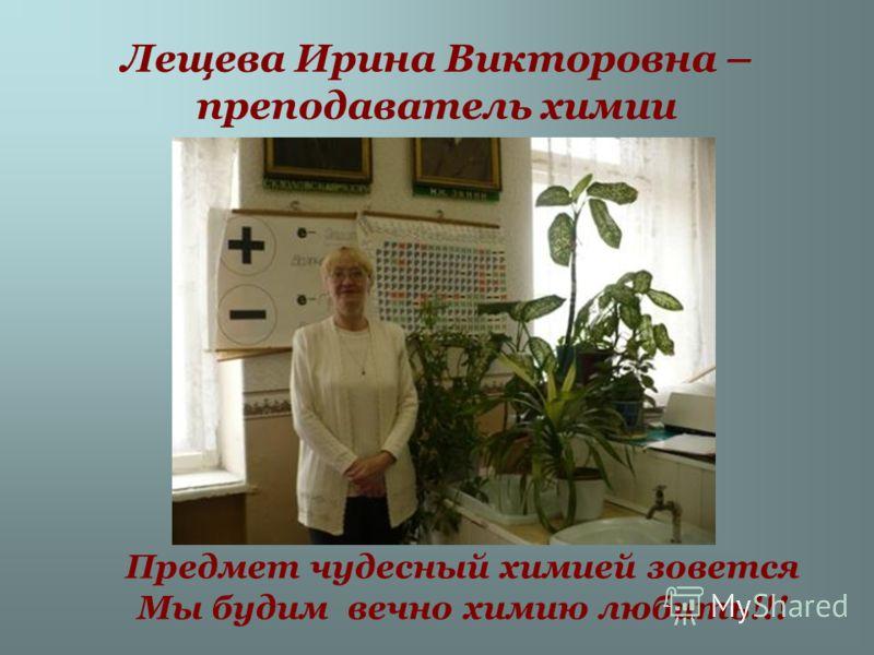 Лещева Ирина Викторовна – преподаватель химии Предмет чудесный химией зовется Мы будим вечно химию любить!!!