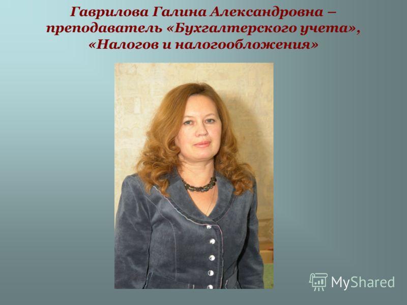 Гаврилова Галина Александровна – преподаватель «Бухгалтерского учета», «Налогов и налогообложения»