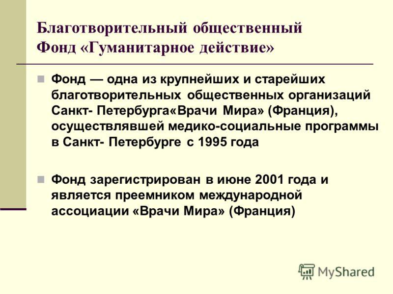 Благотворительный общественный Фонд «Гуманитарное действие» Фонд одна из крупнейших и старейших благотворительных общественных организаций Санкт Петербурга«Врачи Мира» (Франция), осуществлявшей медико-социальные программы в Санкт Петербурге с 1995 го