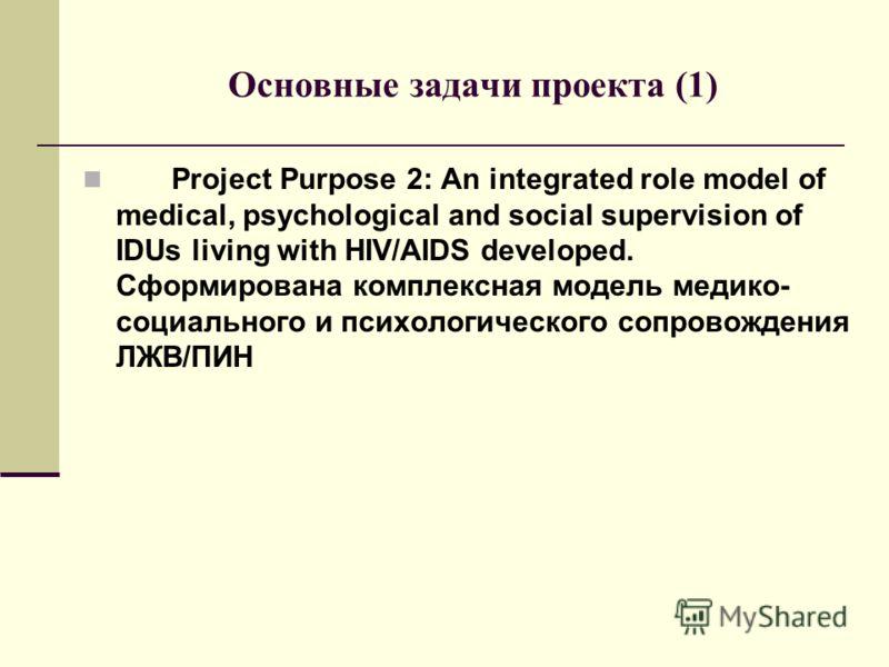 Основные задачи проекта (1) Project Purpose 2: An integrated role model of medical, psychological and social supervision of IDUs living with HIV/AIDS developed. Сформирована комплексная модель медико- социального и психологического сопровождения ЛЖВ/