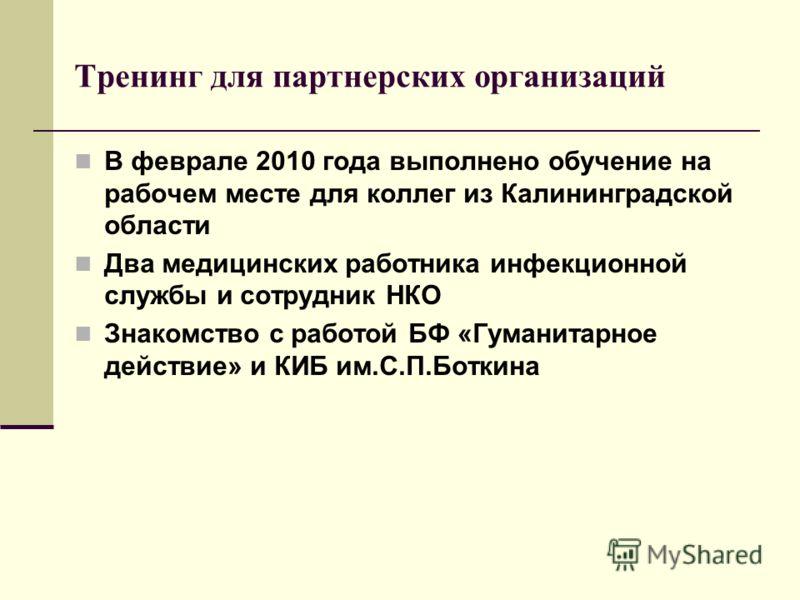 Тренинг для партнерских организаций В феврале 2010 года выполнено обучение на рабочем месте для коллег из Калининградской области Два медицинских работника инфекционной службы и сотрудник НКО Знакомство с работой БФ «Гуманитарное действие» и КИБ им.С