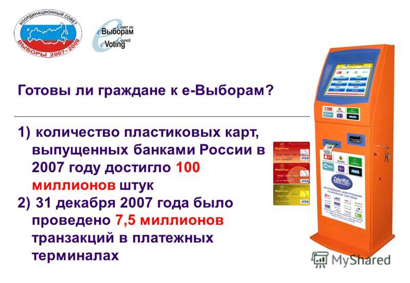 Готовы ли граждане к е-Выборам? 1) количество пластиковых карт, выпущенных банками России в 2007 году достигло 100 миллионов штук 2) 31 декабря 2007 года было проведено 7,5 миллионов транзакций в платежных терминалах