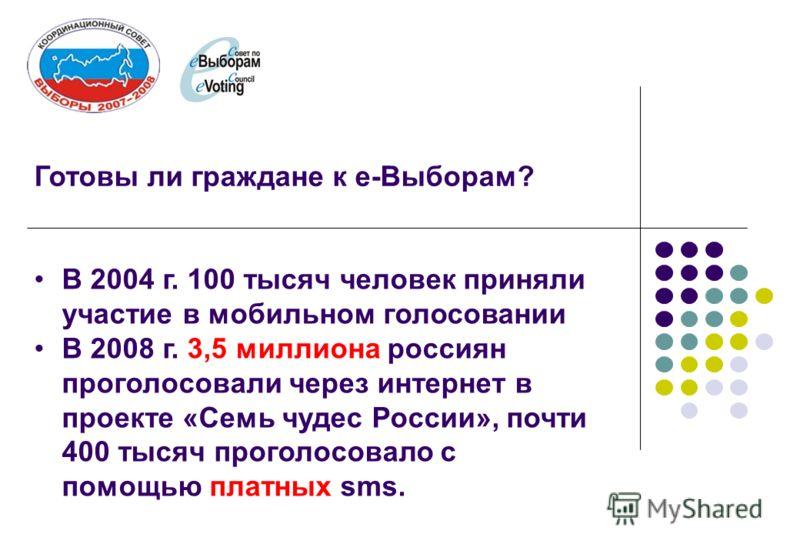 Готовы ли граждане к е-Выборам? В 2004 г. 100 тысяч человек приняли участие в мобильном голосовании В 2008 г. 3,5 миллиона россиян проголосовали через интернет в проекте «Семь чудес России», почти 400 тысяч проголосовало с помощью платных sms.
