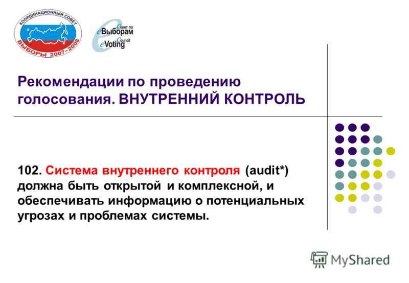 Рекомендации по проведению голосования. ВНУТРЕННИЙ КОНТРОЛЬ 102. Система внутреннего контроля (audit*) должна быть открытой и комплексной, и обеспечивать информацию о потенциальных угрозах и проблемах системы.