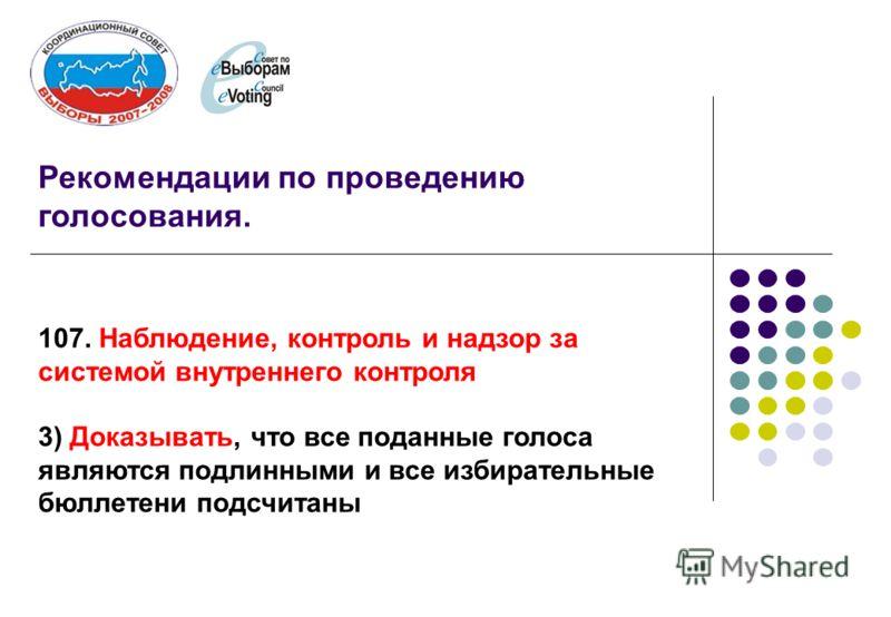 Рекомендации по проведению голосования. 107. Наблюдение, контроль и надзор за системой внутреннего контроля 3) Доказывать, что все поданные голоса являются подлинными и все избирательные бюллетени подсчитаны