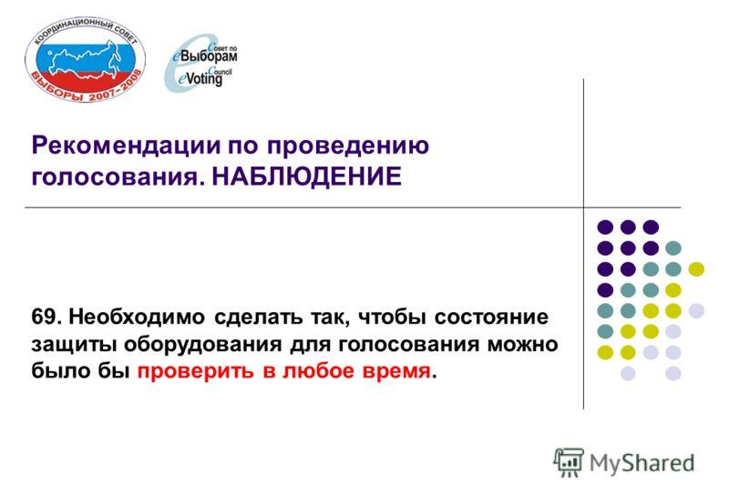 Рекомендации по проведению голосования. НАБЛЮДЕНИЕ 69. Необходимо сделать так, чтобы состояние защиты оборудования для голосования можно было бы проверить в любое время.