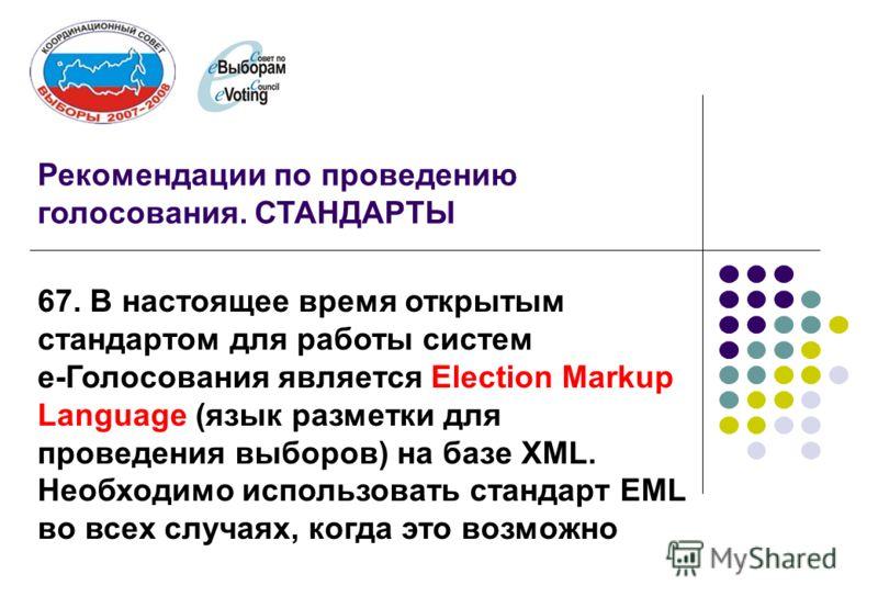 Рекомендации по проведению голосования. СТАНДАРТЫ 67. В настоящее время открытым стандартом для работы систем е-Голосования является Election Markup Language (язык разметки для проведения выборов) на базе XML. Необходимо использовать стандарт EML во