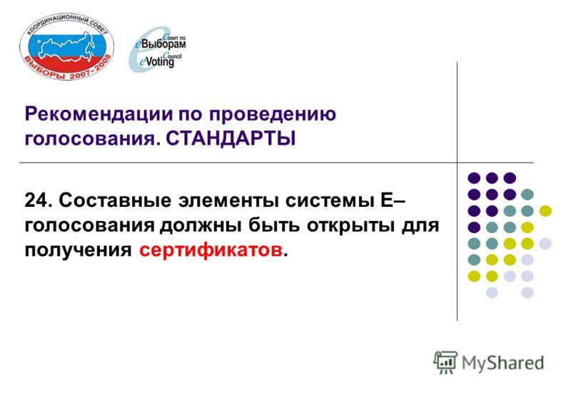 Рекомендации по проведению голосования. СТАНДАРТЫ 24. Составные элементы системы Е– голосования должны быть открыты для получения сертификатов.