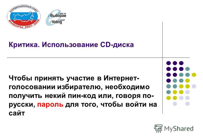 Критика. Использование CD-диска Чтобы принять участие в Интернет- голосовании избирателю, необходимо получить некий пин-код или, говоря по- русски, пароль для того, чтобы войти на сайт