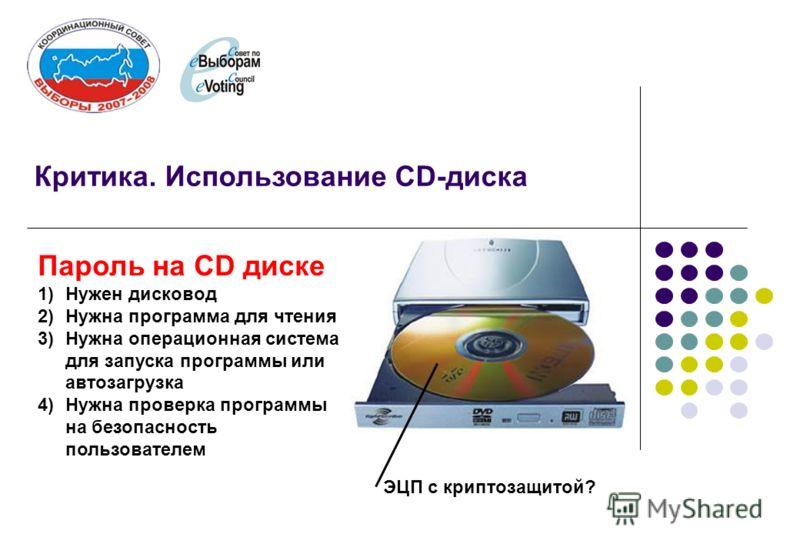 Критика. Использование CD-диска Пароль на СD диске 1)Нужен дисковод 2)Нужна программа для чтения 3)Нужна операционная система для запуска программы или автозагрузка 4)Нужна проверка программы на безопасность пользователем ЭЦП с криптозащитой?