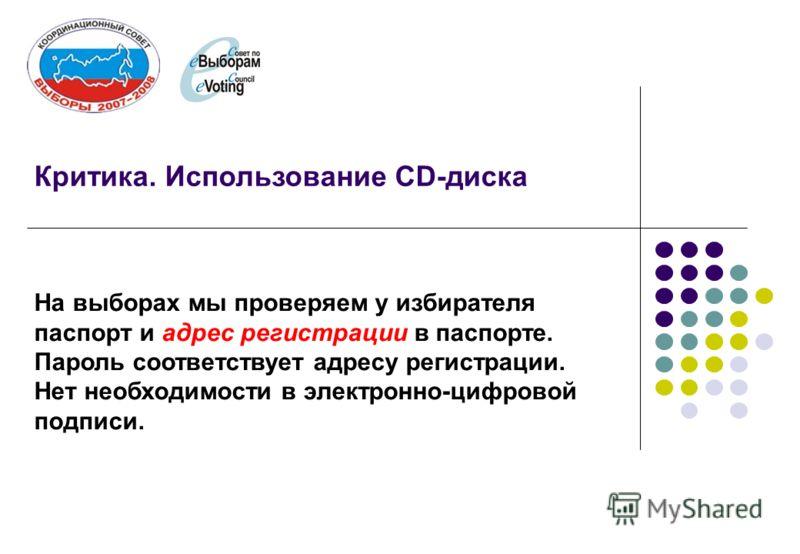 Критика. Использование CD-диска На выборах мы проверяем у избирателя паспорт и адрес регистрации в паспорте. Пароль соответствует адресу регистрации. Нет необходимости в электронно-цифровой подписи.