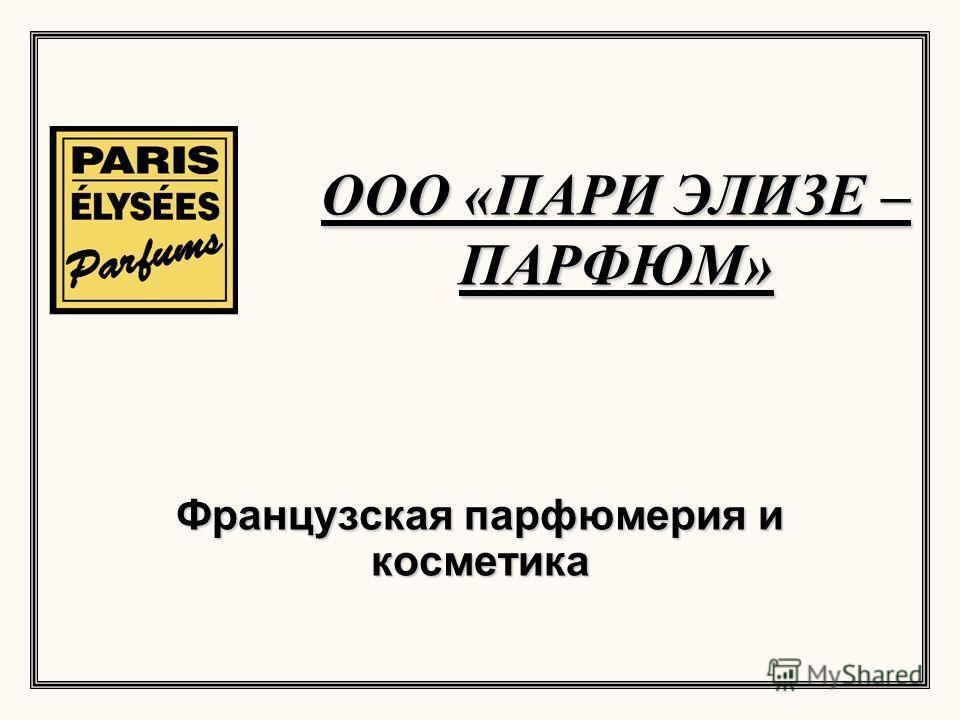 ООО «ПАРИ ЭЛИЗЕ – ПАРФЮМ» Французская парфюмерия и косметика
