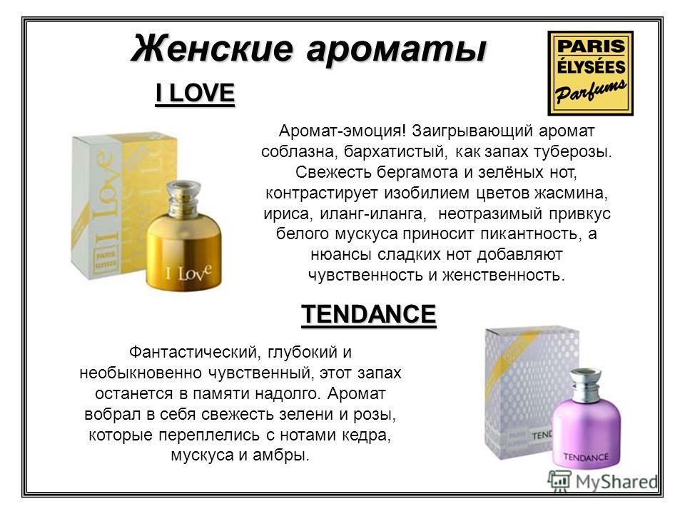 I LOVE TENDANCE Аромат-эмоция! Заигрывающий аромат соблазна, бархатистый, как запах туберозы. Свежесть бергамота и зелёных нот, контрастирует изобилием цветов жасмина, ириса, иланг-иланга, неотразимый привкус белого мускуса приносит пикантность, а ню