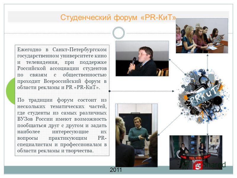 Студенческий форум «PR-КиТ» Ежегодно в Санкт-Петербургском государственном университете кино и телевидения, при поддержке Российской ассоциации студентов по связям с общественностью проходит Всероссийский форум в области рекламы и PR «PR-КиТ». По тра