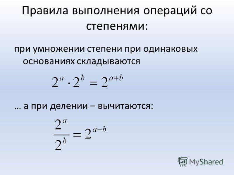 Правила выполнения операций со степенями: при умножении степени при одинаковых основаниях складываются … а при делении – вычитаются: