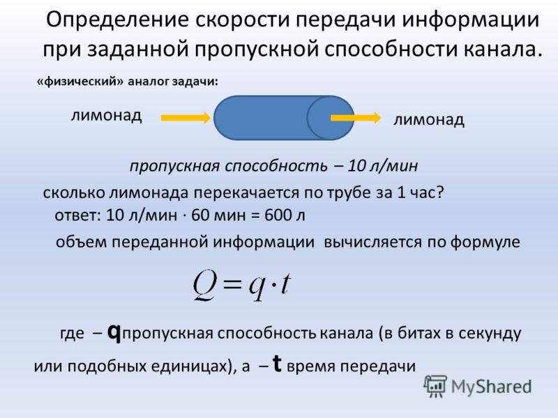 Определение скорости передачи информации при заданной пропускной способности канала. «физический» аналог задачи: пропускная способность – 10 л/мин сколько лимонада перекачается по трубе за 1 час? ответ: 10 л/мин · 60 мин = 600 л объем переданной инфо