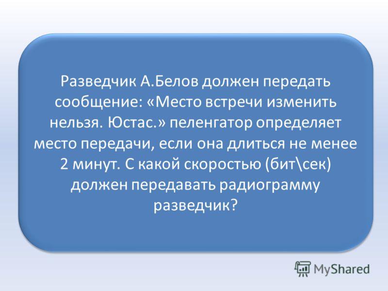 Разведчик А.Белов должен передать сообщение: «Место встречи изменить нельзя. Юстас.» пеленгатор определяет место передачи, если она длиться не менее 2 минут. С какой скоростью (бит\сек) должен передавать радиограмму разведчик?