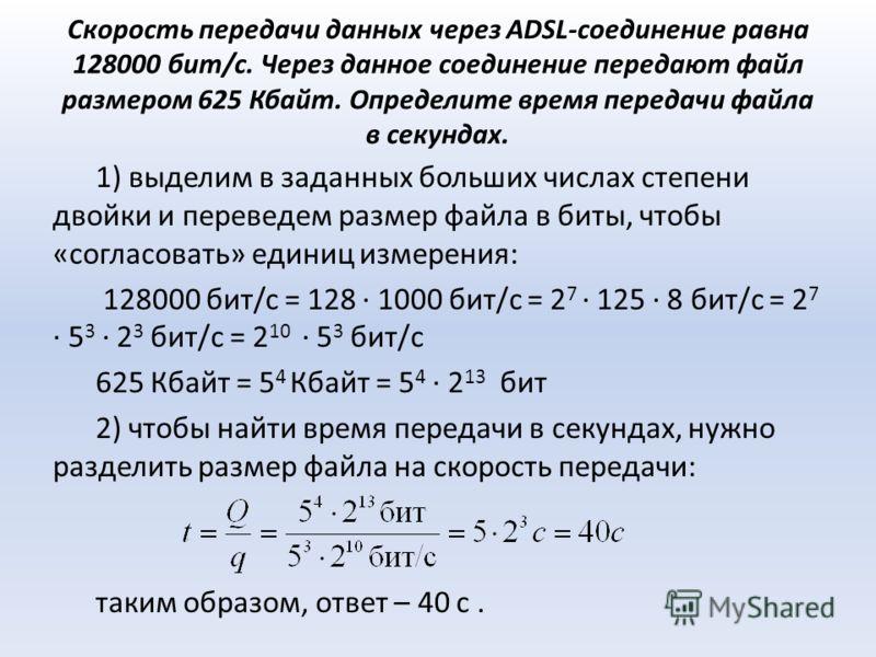 Скорость передачи данных через ADSL-соединение равна 128000 бит/c. Через данное соединение передают файл размером 625 Кбайт. Определите время передачи файла в секундах. 1) выделим в заданных больших числах степени двойки и переведем размер файла в би
