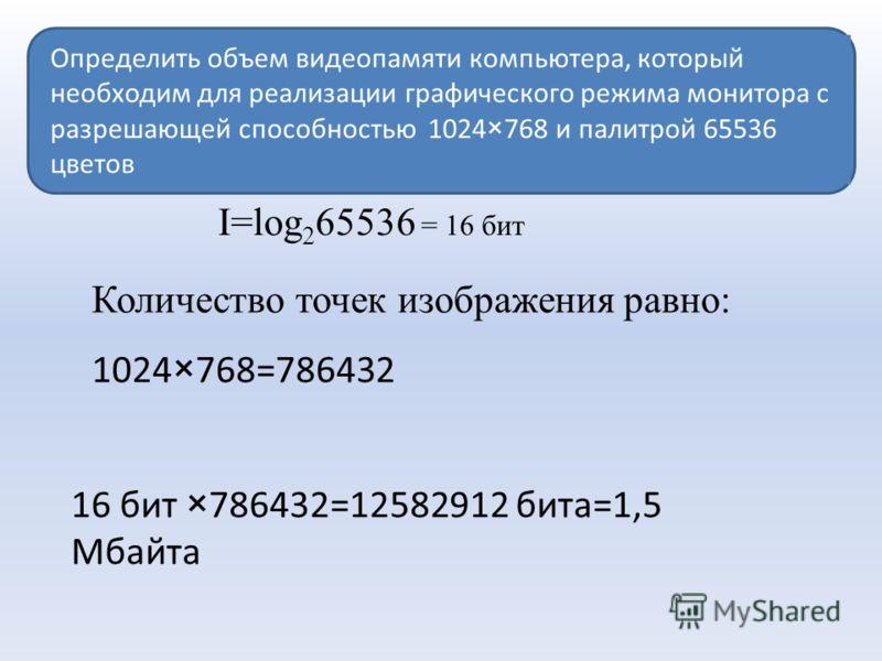 Определить объем видеопамяти компьютера, который необходим для реализации графического режима монитора с разрешающей способностью 1024×768 и палитрой 65536 цветов I=log 2 65536 = 16 бит Количество точек изображения равно: 1024×768=786432 16 бит ×7864
