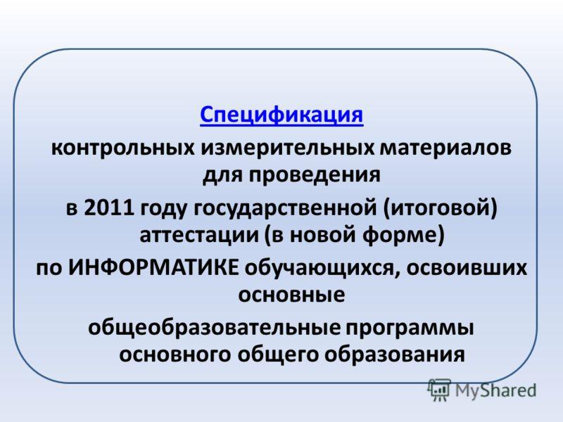 Спецификация контрольных измерительных материалов для проведения в 2011 году государственной (итоговой) аттестации (в новой форме) по ИНФОРМАТИКЕ обучающихся, освоивших основные общеобразовательные программы основного общего образования