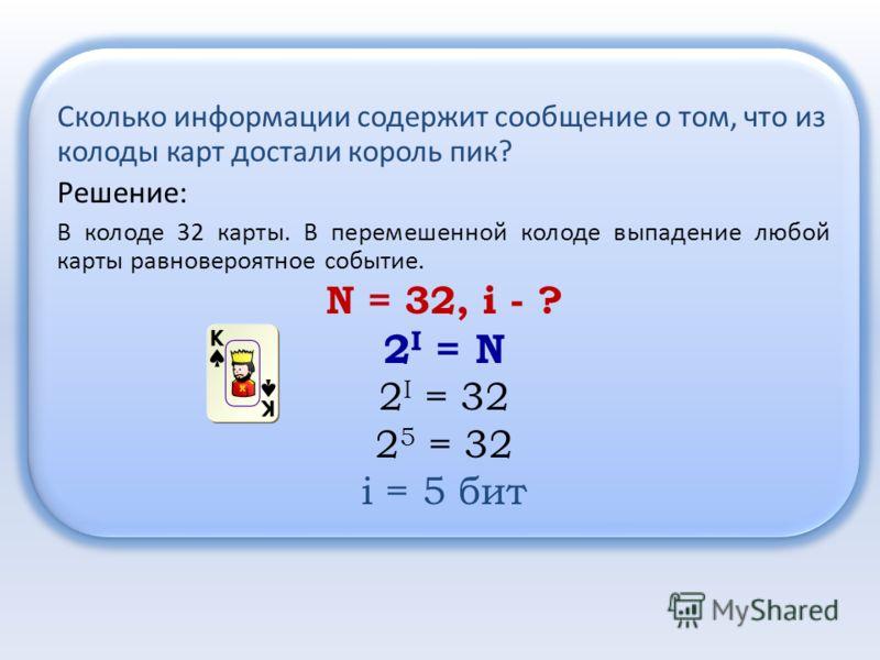 Решение: В колоде 32 карты. В перемешенной колоде выпадение любой карты равновероятное событие. N = 32, i - ? 2 I = N 2 I = 32 2 5 = 32 i = 5 бит