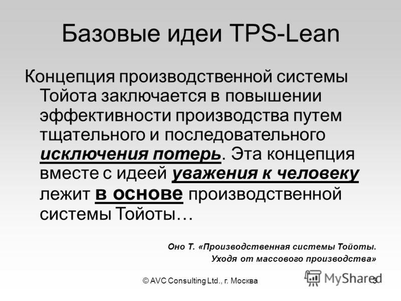 © AVC Consulting Ltd., г. Москва3 Базовые идеи TPS-Lean Концепция производственной системы Тойота заключается в повышении эффективности производства путем тщательного и последовательного исключения потерь. Эта концепция вместе с идеей уважения к чело
