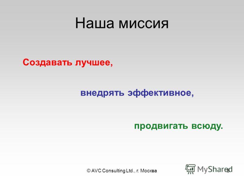 © AVC Consulting Ltd., г. Москва8 Наша миссия внедрять эффективное, продвигать всюду. Создавать лучшее,