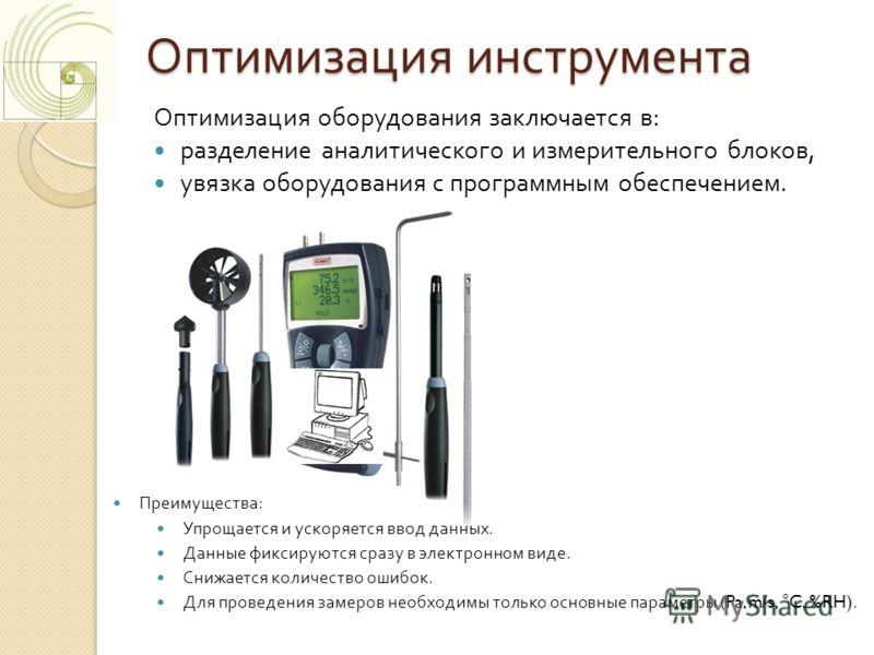 Оптимизация инструмента Оптимизация оборудования заключается в : разделение аналитического и измерительного блоков, увязка оборудования с программным обеспечением. Преимущества : Упрощается и ускоряется ввод данных. Данные фиксируются сразу в электро