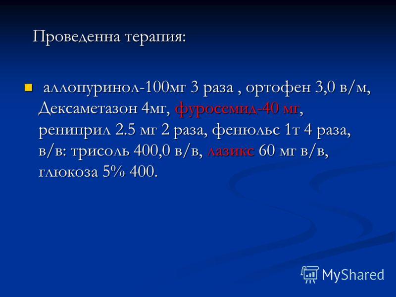 Проведенна терапия: Проведенна терапия: аллопуринол-100мг 3 раза, ортофен 3,0 в/м, Дексаметазон 4мг, фуросемид-40 мг, рениприл 2.5 мг 2 раза, фенюльс 1т 4 раза, в/в: трисоль 400,0 в/в, лазикс 60 мг в/в, глюкоза 5% 400. аллопуринол-100мг 3 раза, ортоф