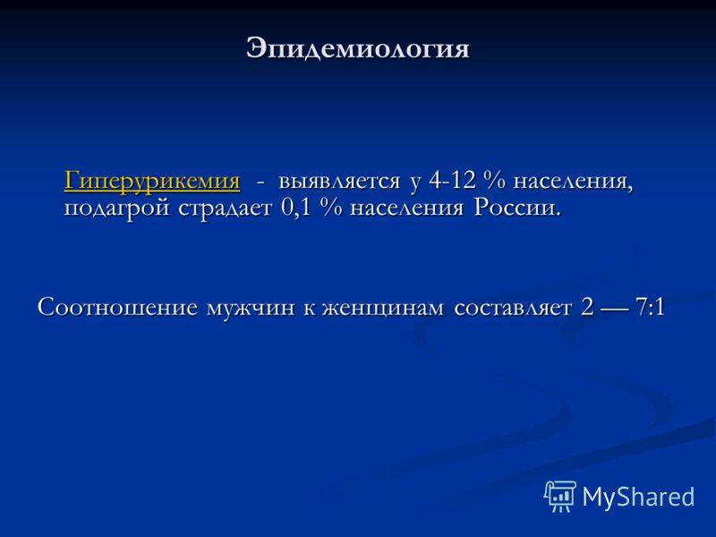 Эпидемиология ГиперурикемияГиперурикемия - выявляется у 4-12 % населения, подагрой страдает 0,1 % населения России. Гиперурикемия Соотношение мужчин к женщинам составляет 2 7:1
