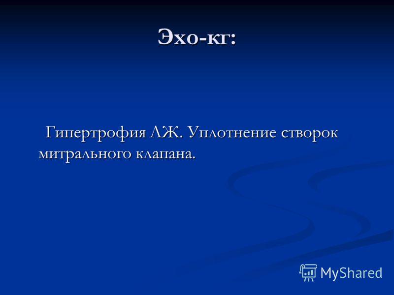 Эхо-кг: Гипертрофия ЛЖ. Уплотнение створок митрального клапана. Гипертрофия ЛЖ. Уплотнение створок митрального клапана.