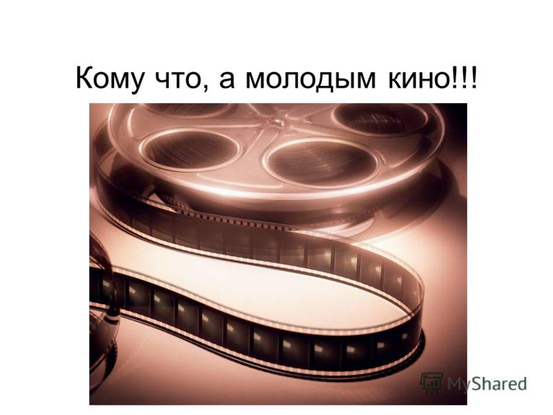 Кому что, а молодым кино!!!