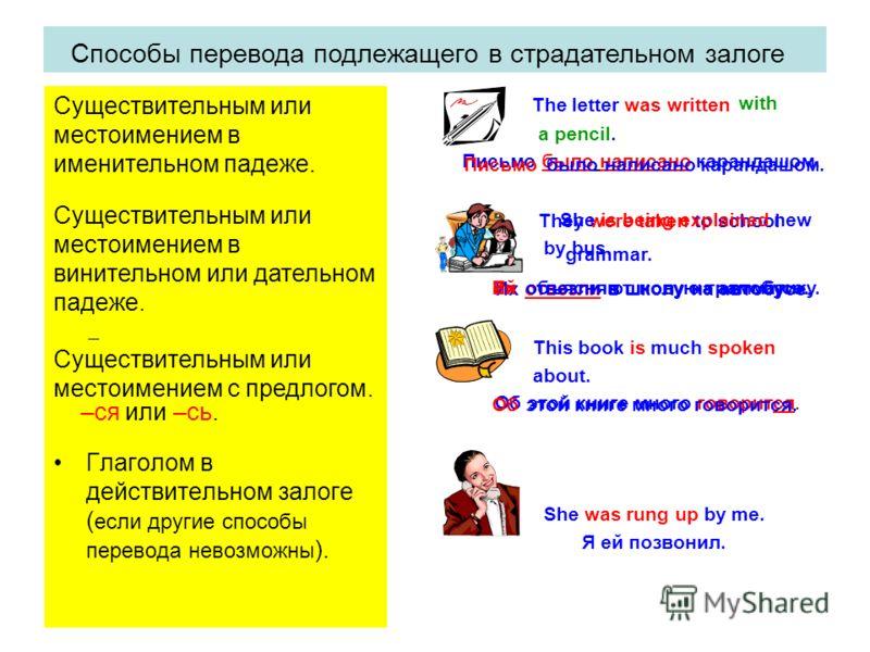 Способы перевода сказуемого в страдательном залоге: Сочетанием глагола быть в нужном времени с кратким причастием. Неопределенно личным предложением ( глаголом в 3-ем лице мн. числа действительного залога ) Глаголом, оканчивающимся на –ся или –сь. Гл