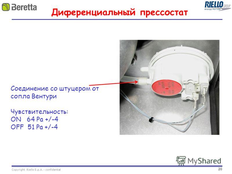 20 Copyright Riello S.p.A. - confidential Диференциальный прессостат Соединение со штуцером от сопла Вентури Чувствительность: ON 64 Pa +/-4 OFF 51 Pa +/-4