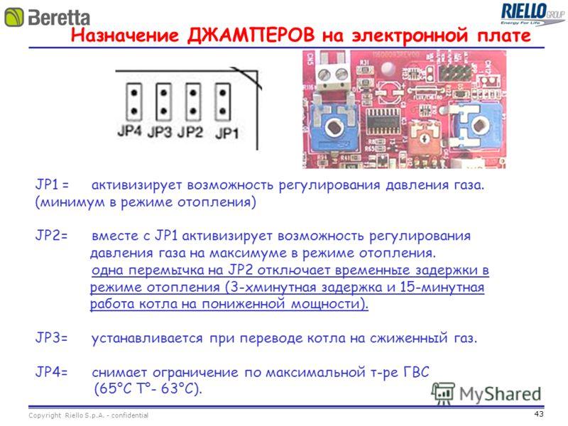 43 Copyright Riello S.p.A. - confidential Назначение ДЖАМПЕРОВ на электронной плате JP1 =активизирует возможность регулирования давления газа. (минимум в режиме отопления) JP2= вместе с JP1 активизирует возможность регулирования давления газа на макс