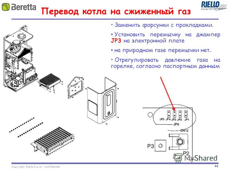 44 Copyright Riello S.p.A. - confidential Перевод котла на сжиженный газ Заменить форсунки с прокладками. Установить перемычку на джампер JP3 на электронной плате на природном газе перемычки нет. Отрегулировать давление газа на горелке, согласно пасп