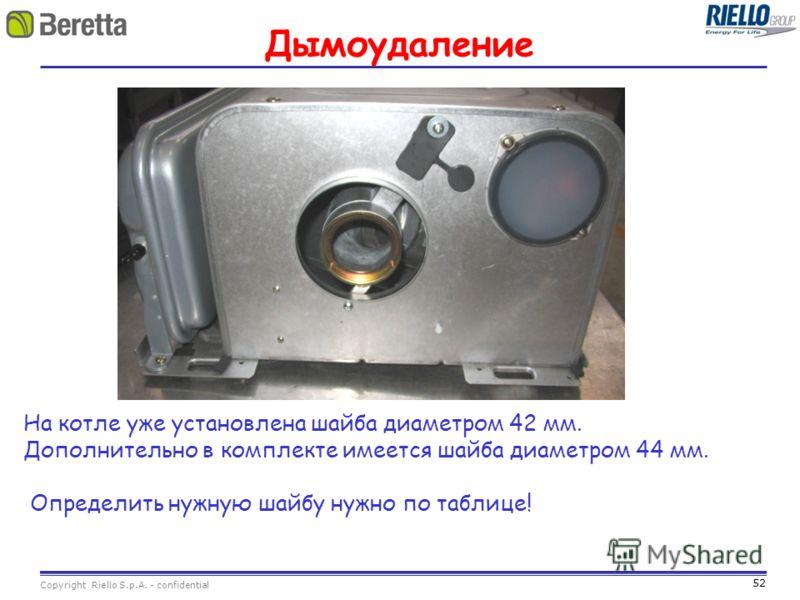 52 Copyright Riello S.p.A. - confidential Дымоудаление На котле уже установлена шайба диаметром 42 мм. Дополнительно в комплекте имеется шайба диаметром 44 мм. Определить нужную шайбу нужно по таблице!