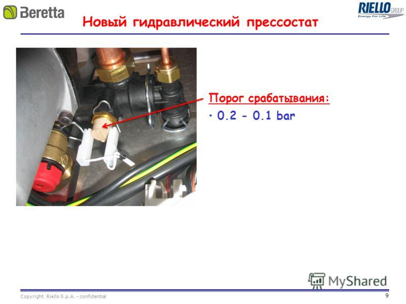 9 Copyright Riello S.p.A. - confidential Новый гидравлический прессостат Порог срабатывания: 0.2 - 0.1 bar