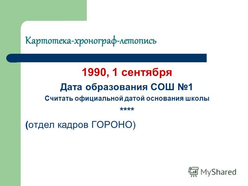 Картотека-хронограф-летопись 1990, 1 сентября Дата образования СОШ 1 Считать официальной датой основания школы **** (отдел кадров ГОРОНО)