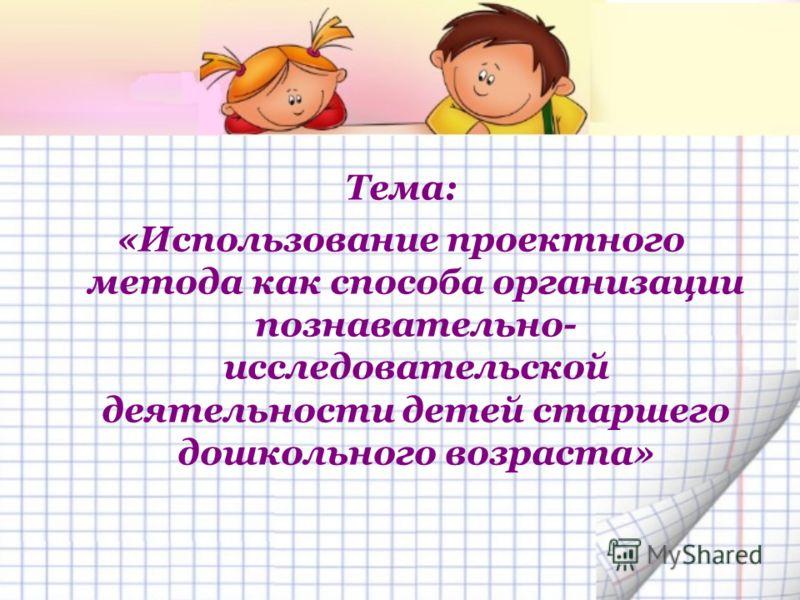 Тема: «Использование проектного метода как способа организации познавательно- исследовательской деятельности детей старшего дошкольного возраста»