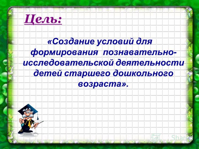 Цель: «Создание условий для формирования познавательно- исследовательской деятельности детей старшего дошкольного возраста».