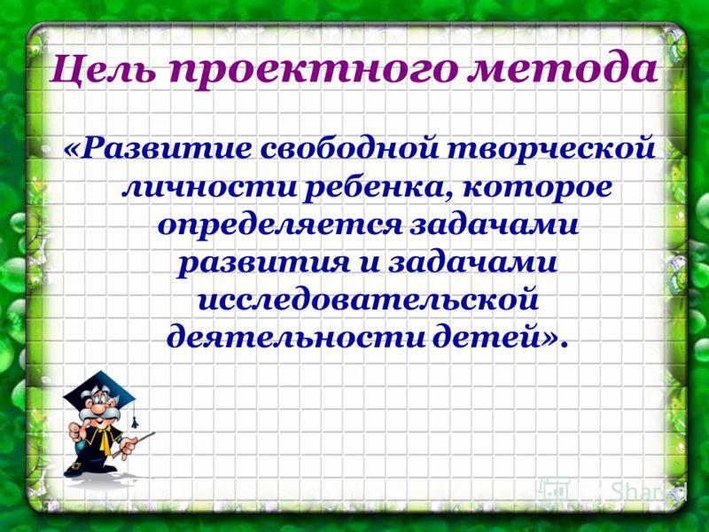 Цель проектного метода «Развитие свободной творческой личности ребенка, которое определяется задачами развития и задачами исследовательской деятельности детей».