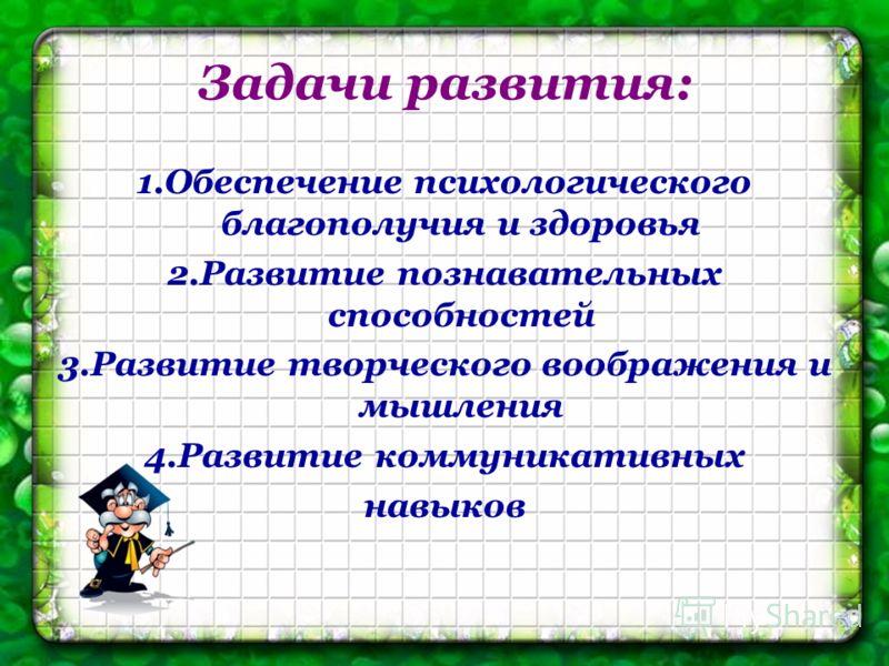 Задачи развития: 1.Обеспечение психологического благополучия и здоровья 2.Развитие познавательных способностей 3.Развитие творческого воображения и мышления 4.Развитие коммуникативных навыков
