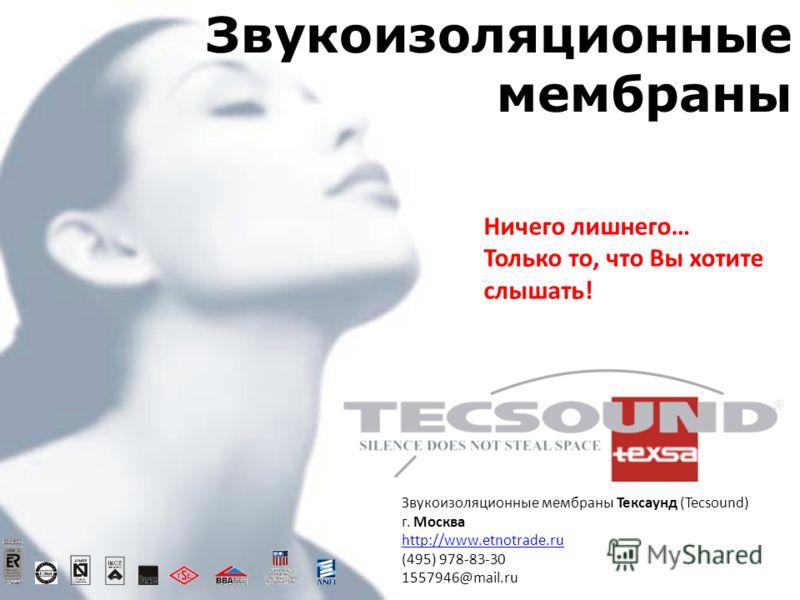 Звукоизоляционные мембраны Ничего лишнего… Только то, что Вы хотите слышать! Звукоизоляционные мембраны Тексаунд (Tecsound) г. Москва http://www.etnotrade.ru (495) 978-83-30 1557946@mail.ru http://www.etnotrade.ru